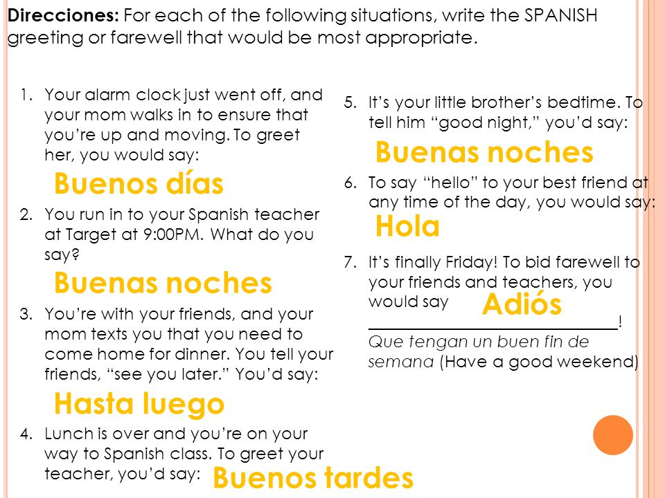 Direcciones: For each of the following situations, write the SPANISH greeting or farewell that would be most appropriate.