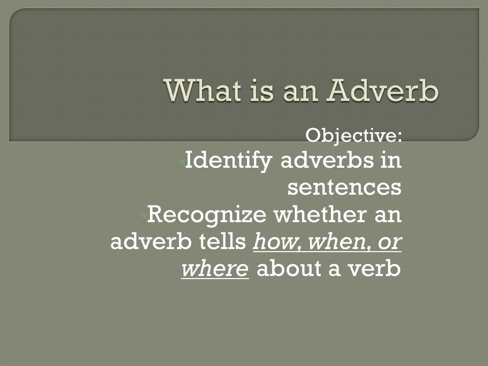 Objective: Identify adverbs in sentences Recognize whether an adverb tells how, when, or where about a verb