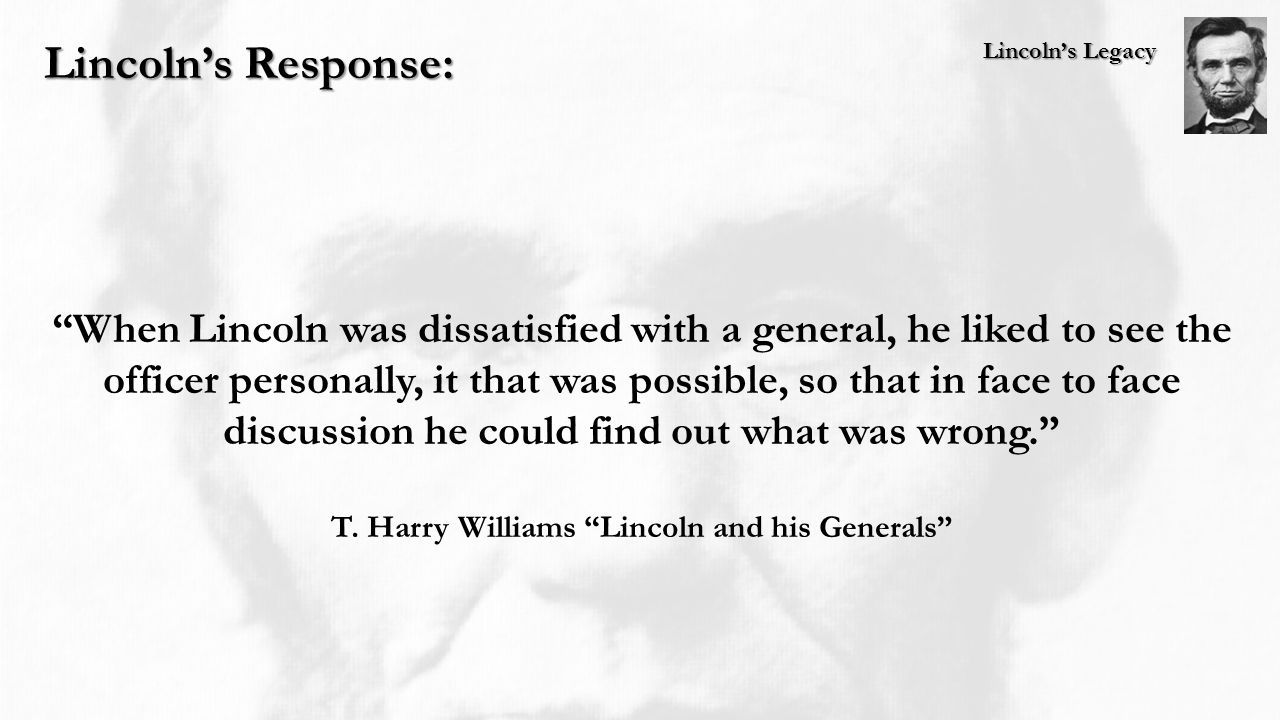 Lincoln's Legacy Lincoln's Response: When Lincoln was dissatisfied with a general, he liked to see the officer personally, it that was possible, so that in face to face discussion he could find out what was wrong. T.