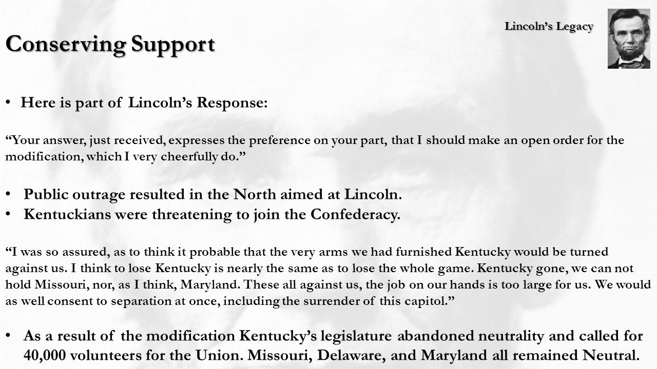 Lincoln's Legacy Conserving Support Here is part of Lincoln's Response: Your answer, just received, expresses the preference on your part, that I should make an open order for the modification, which I very cheerfully do. Public outrage resulted in the North aimed at Lincoln.