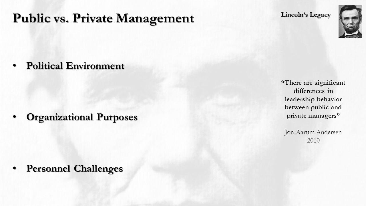 Lincoln's Legacy Public vs. Private Management Political Environment Political Environment Organizational Purposes Organizational Purposes Personnel C