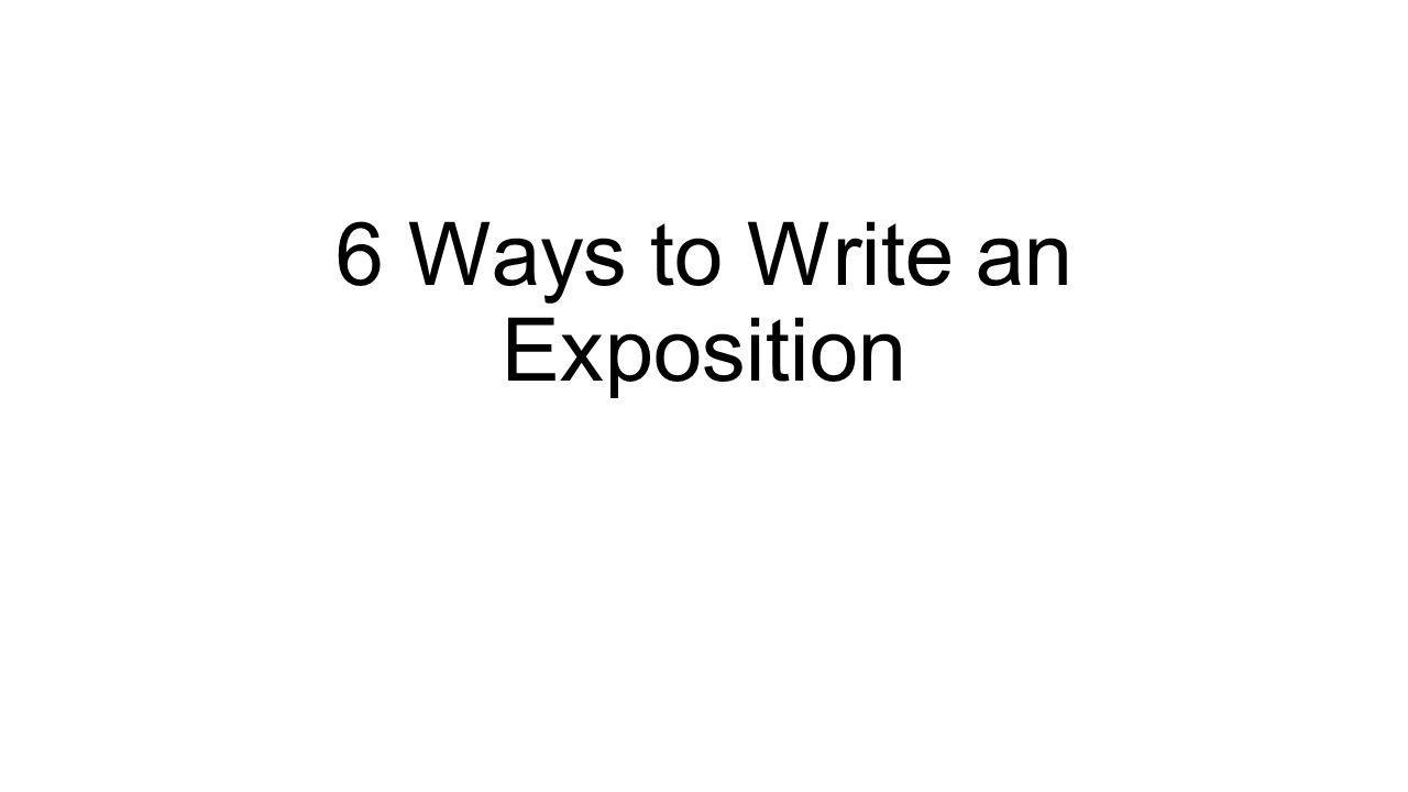 6 Ways to Write an Exposition