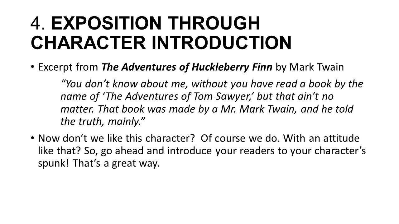 "4. EXPOSITION THROUGH CHARACTER INTRODUCTION Excerpt from The Adventures of Huckleberry Finn by Mark Twain ""You don't know about me, without you have"