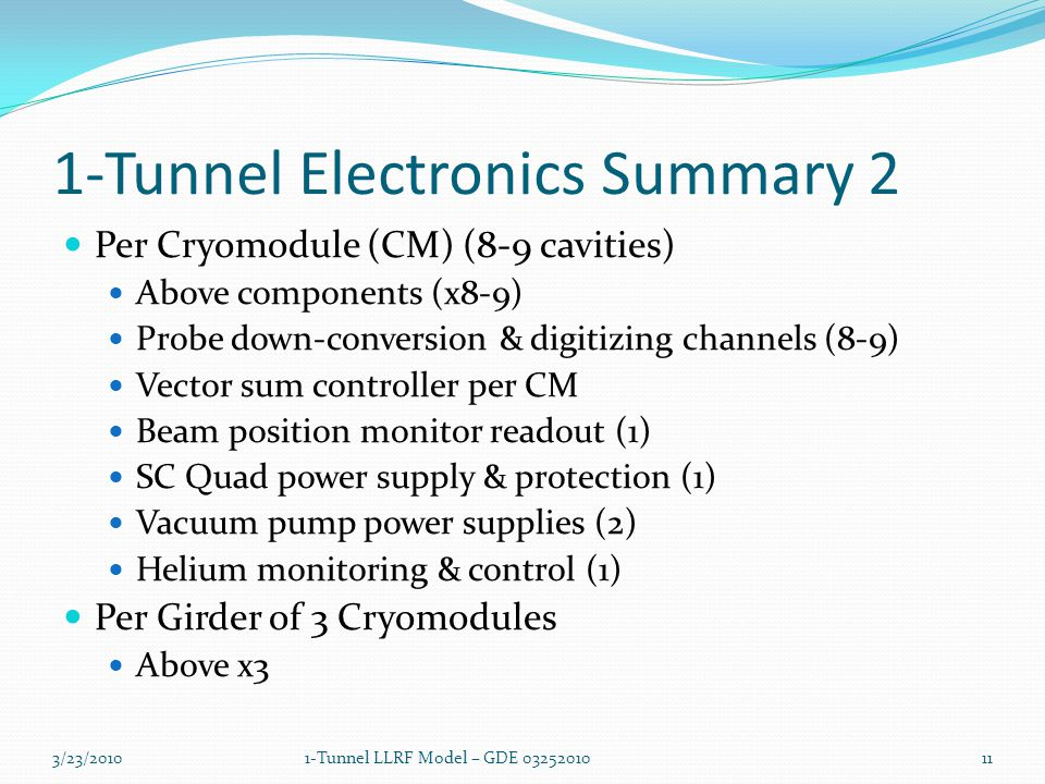 1-Tunnel Electronics Summary 2 Per Cryomodule (CM) (8-9 cavities) Above components (x8-9) Probe down-conversion & digitizing channels (8-9) Vector sum controller per CM Beam position monitor readout (1) SC Quad power supply & protection (1) Vacuum pump power supplies (2) Helium monitoring & control (1) Per Girder of 3 Cryomodules Above x3 3/23/2010111-Tunnel LLRF Model – GDE 03252010