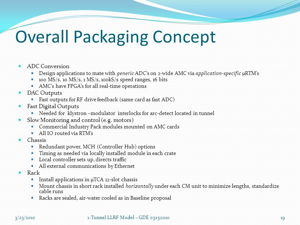 Overall Packaging Concept ADC Conversion Design applications to mate with generic ADC's on 2-wide AMC via application-specific µRTM's 100 MS/s, 10 MS/s, 1 MS/s, 100kS/s speed ranges, 16 bits AMC's have FPGA's for all real-time operations DAC Outputs Fast outputs for RF drive feedback (same card as fast ADC) Fast Digital Outputs Needed for klystron –modulator interlocks for arc-detect located in tunnel Slow Monitoring and control (e.g.