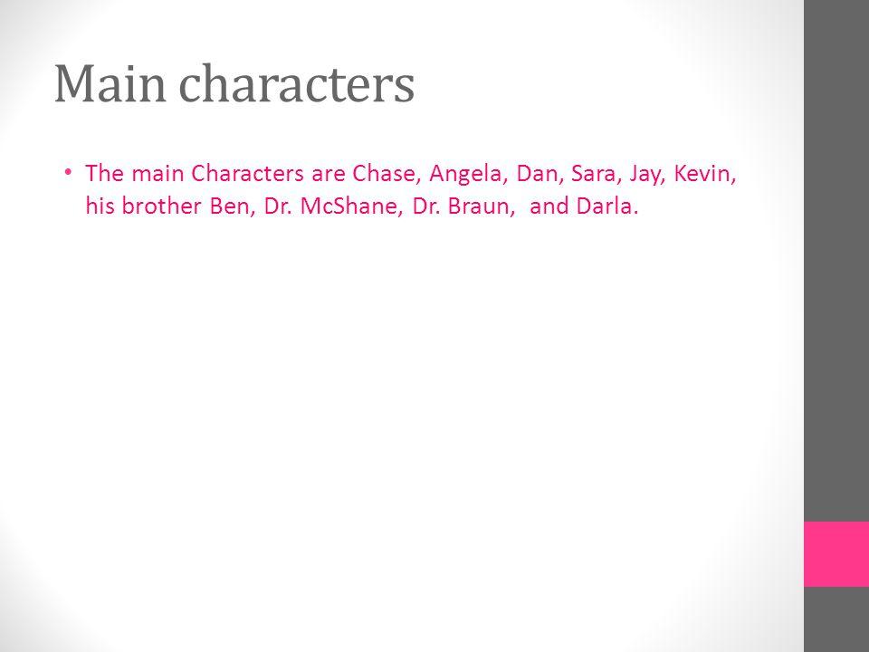 Main characters The main Characters are Chase, Angela, Dan, Sara, Jay, Kevin, his brother Ben, Dr.