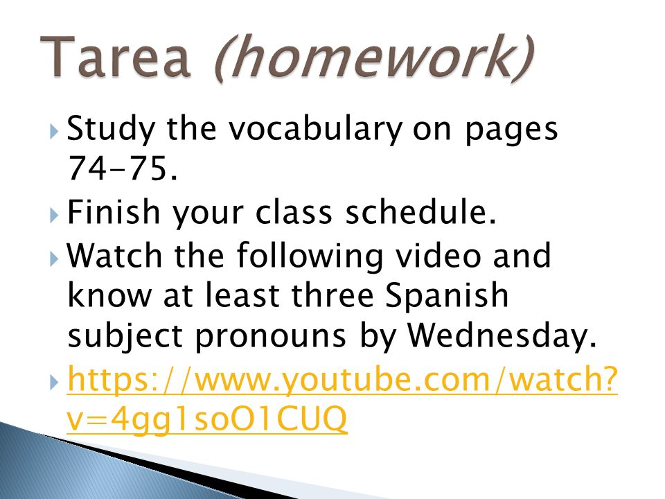  Study the vocabulary on pages 74-75.  Finish your class schedule.  Watch the following video and know at least three Spanish subject pronouns by W