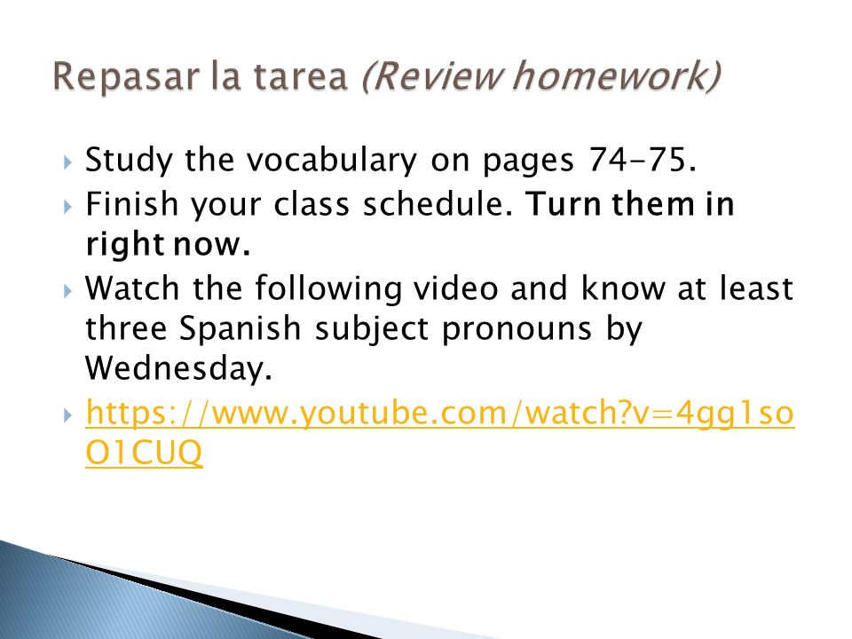  Study the vocabulary on pages 74-75.  Finish your class schedule. Turn them in right now.  Watch the following video and know at least three Spani