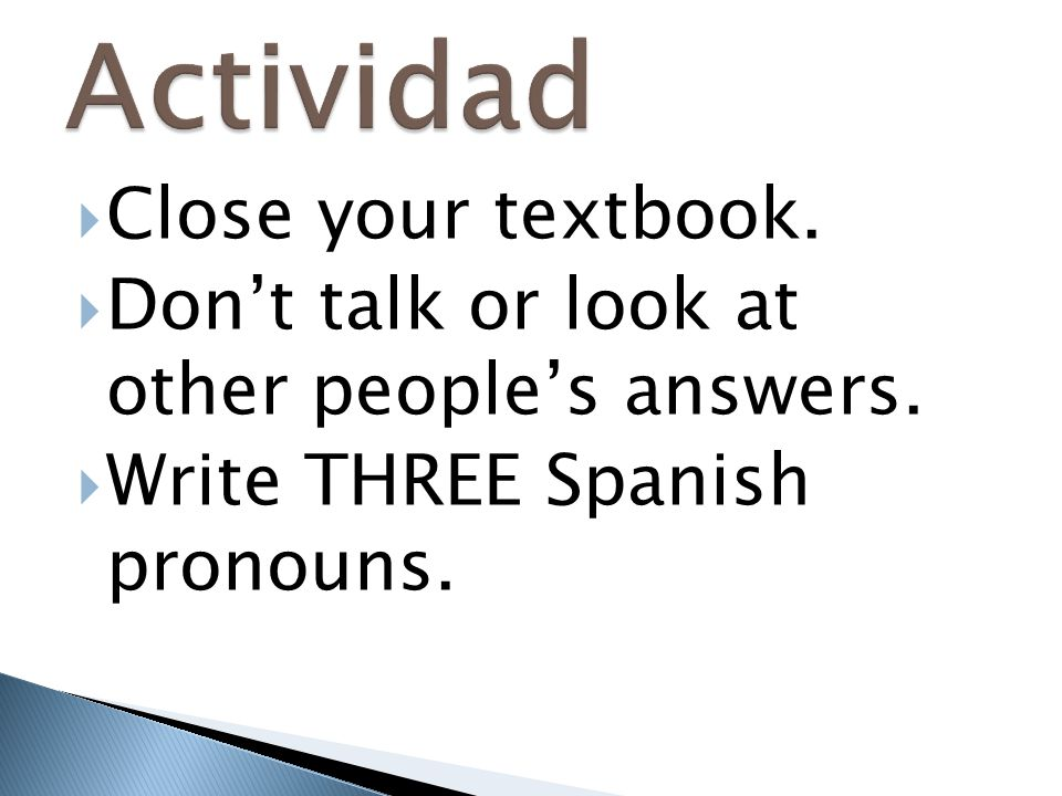  Close your textbook.  Don't talk or look at other people's answers.  Write THREE Spanish pronouns.