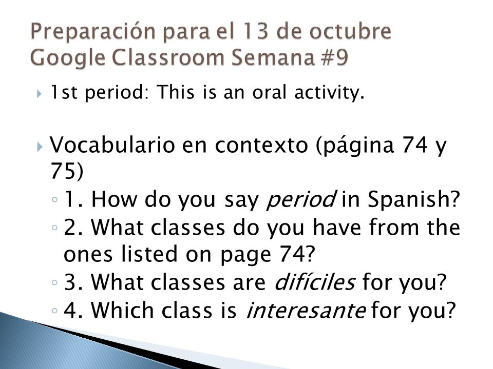  1st period: This is an oral activity.  Vocabulario en contexto (página 74 y 75) ◦ 1. How do you say period in Spanish? ◦ 2. What classes do you hav