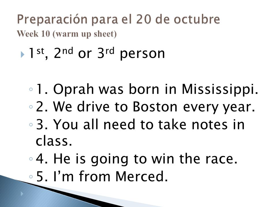  1 st, 2 nd or 3 rd person ◦ 1. Oprah was born in Mississippi. ◦ 2. We drive to Boston every year. ◦ 3. You all need to take notes in class. ◦ 4. He