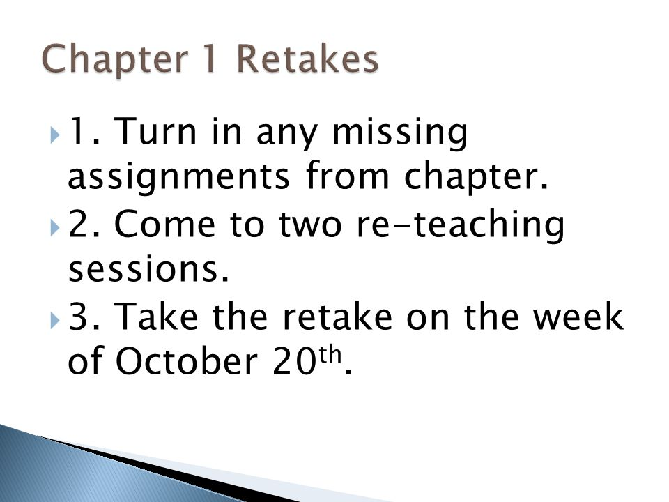  1. Turn in any missing assignments from chapter.  2. Come to two re-teaching sessions.  3. Take the retake on the week of October 20 th.