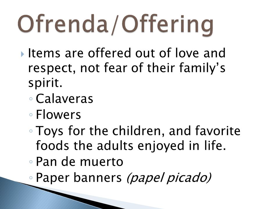  Items are offered out of love and respect, not fear of their family's spirit. ◦ Calaveras ◦ Flowers ◦ Toys for the children, and favorite foods the