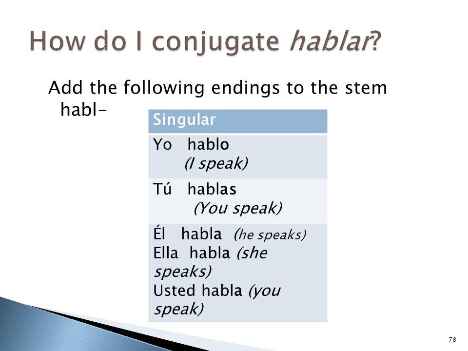 Add the following endings to the stem habl- 78 Singular Yo hablo (I speak) Tú hablas (You speak) Él habla ( he speaks) Ella habla (she speaks) Usted habla (you speak)