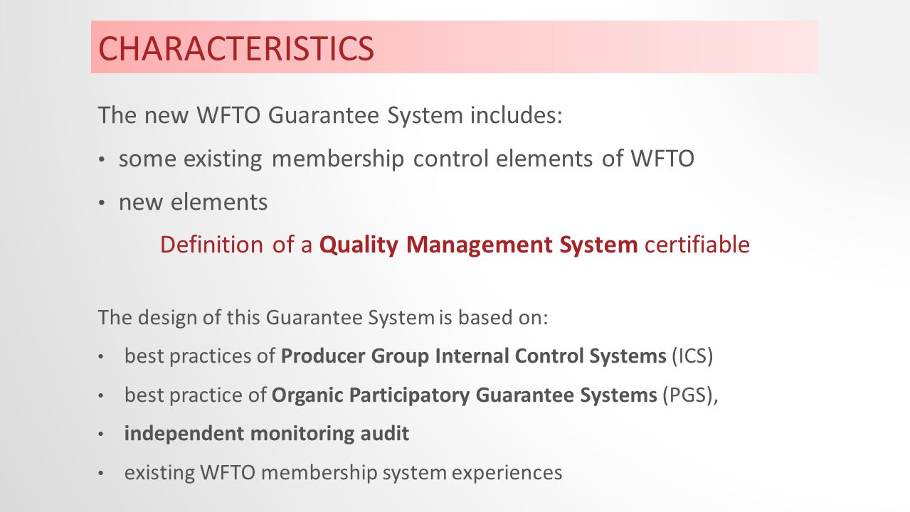CHARACTERISTICS The new WFTO Guarantee System includes: some existing membership control elements of WFTO new elements Definition of a Quality Management System certifiable The design of this Guarantee System is based on: best practices of Producer Group Internal Control Systems (ICS) best practice of Organic Participatory Guarantee Systems (PGS), independent monitoring audit existing WFTO membership system experiences