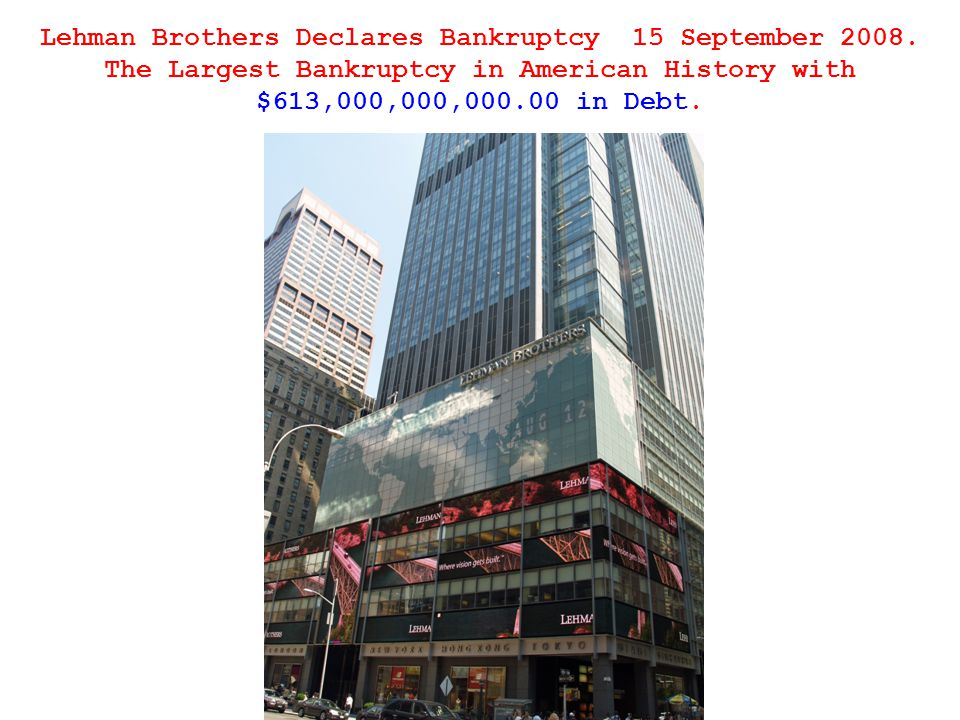 Lehman Brothers Declares Bankruptcy 15 September 2008. The Largest Bankruptcy in American History with $613,000,000,000.00 in Debt.
