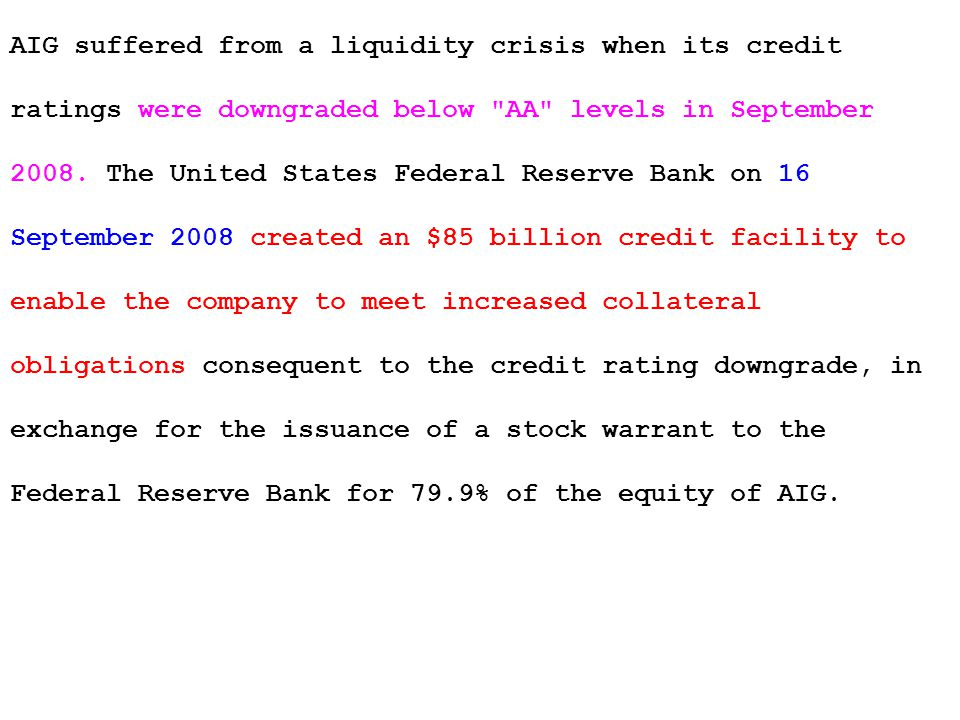 AIG suffered from a liquidity crisis when its credit ratings were downgraded below AA levels in September 2008.