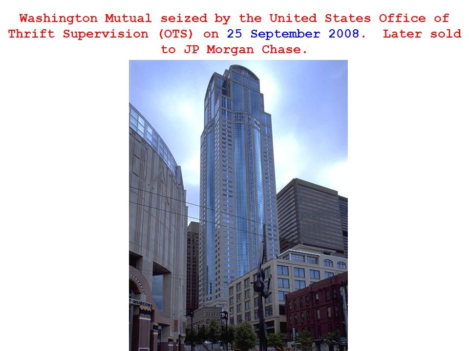 Washington Mutual seized by the United States Office of Thrift Supervision (OTS) on 25 September 2008.