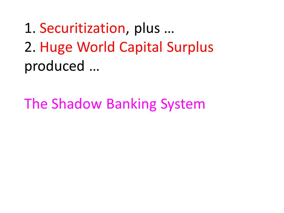 1. Securitization, plus … 2. Huge World Capital Surplus produced … The Shadow Banking System