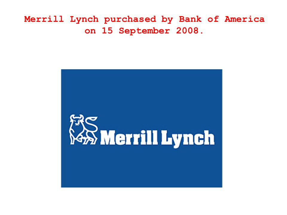 Merrill Lynch purchased by Bank of America on 15 September 2008.