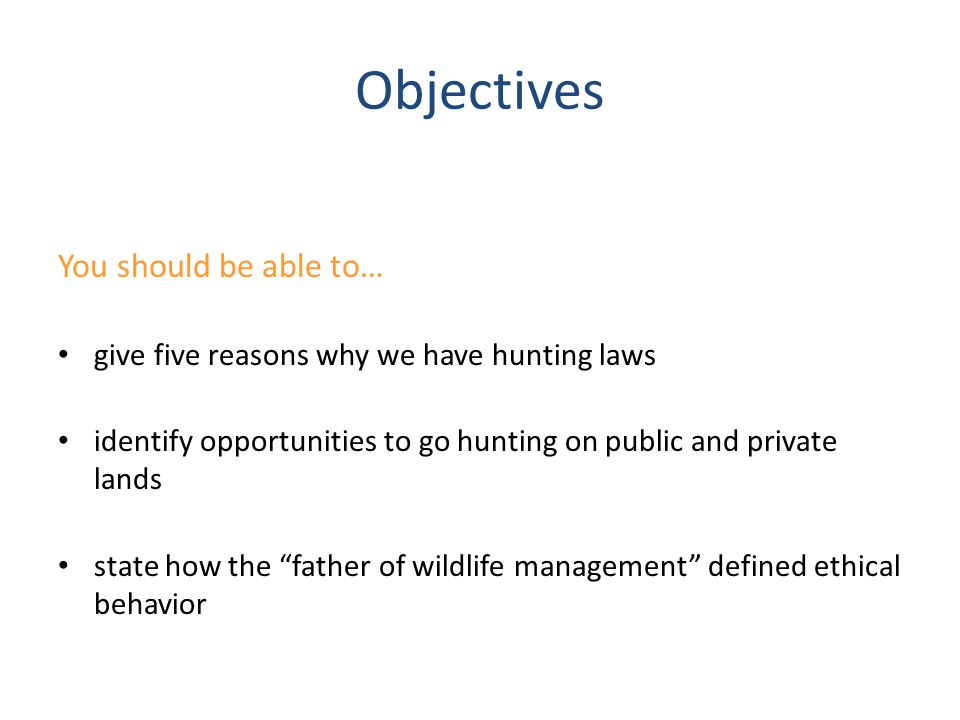 Objectives (cont.) describe how responsible and ethical hunters show respect for natural resources describe how responsible and ethical hunters show respect for other hunters describe how responsible and ethical hunters show respect for landowners
