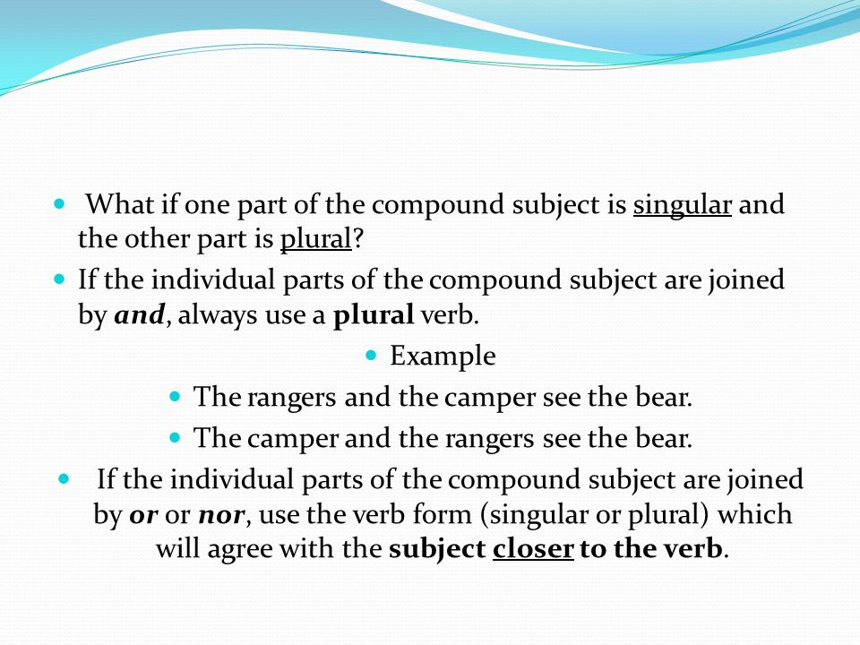 What if one part of the compound subject is singular and the other part is plural? If the individual parts of the compound subject are joined by and,