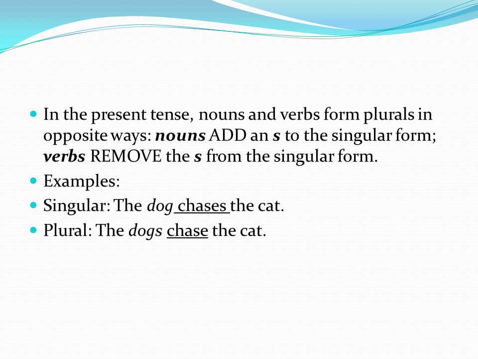 In the present tense, nouns and verbs form plurals in opposite ways: nouns ADD an s to the singular form; verbs REMOVE the s from the singular form. E