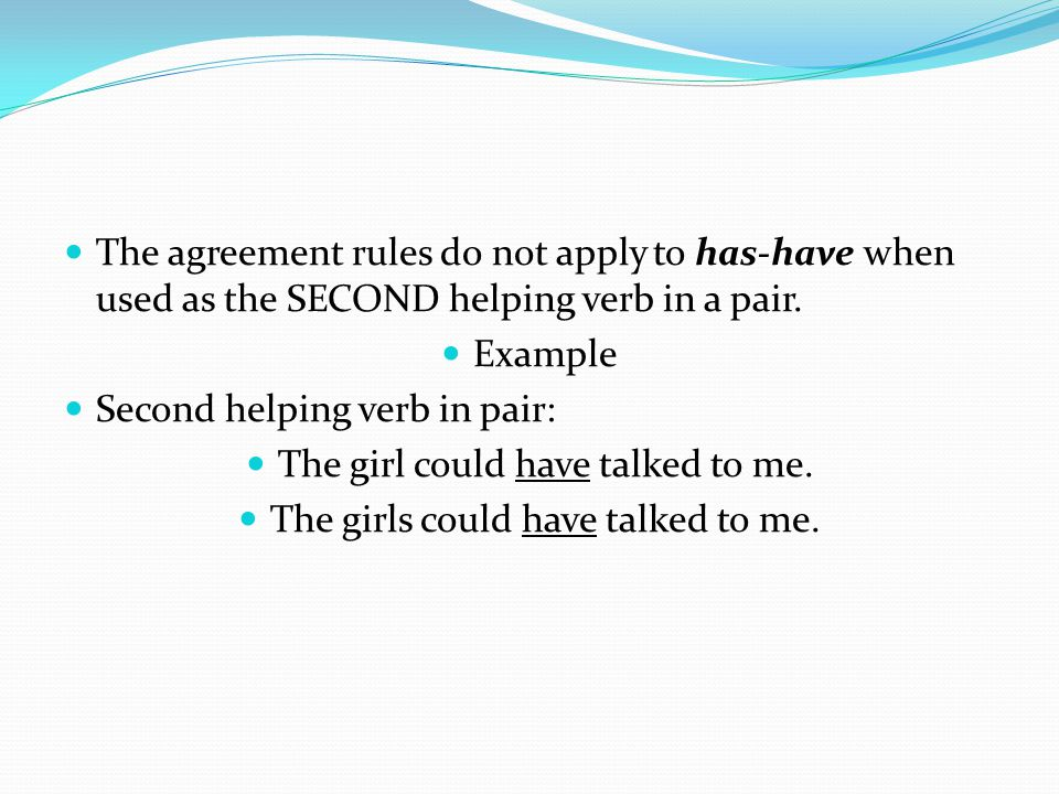 The agreement rules do not apply to has-have when used as the SECOND helping verb in a pair. Example Second helping verb in pair: The girl could have