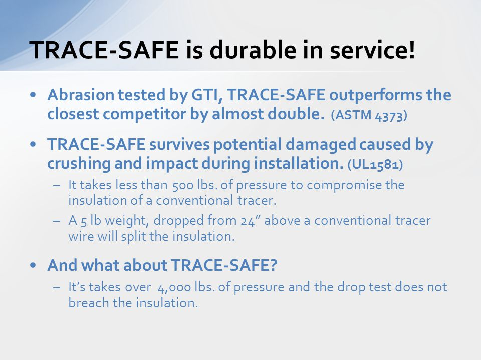 Abrasion tested by GTI, TRACE-SAFE outperforms the closest competitor by almost double. (ASTM 4373) TRACE-SAFE survives potential damaged caused by cr