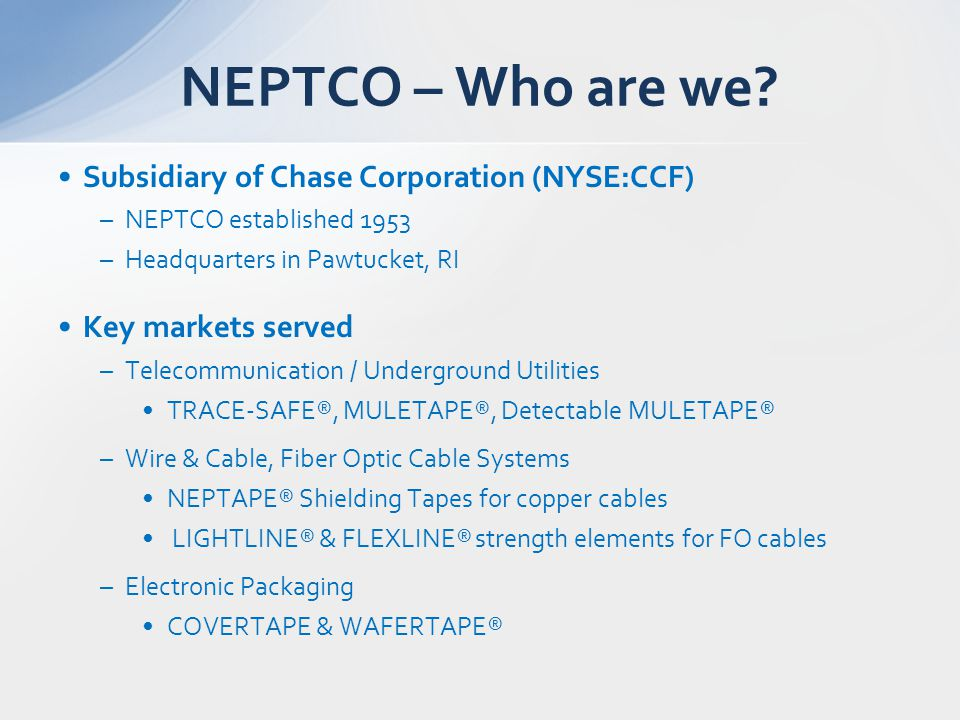 Subsidiary of Chase Corporation (NYSE:CCF) –NEPTCO established 1953 –Headquarters in Pawtucket, RI Key markets served –Telecommunication / Underground