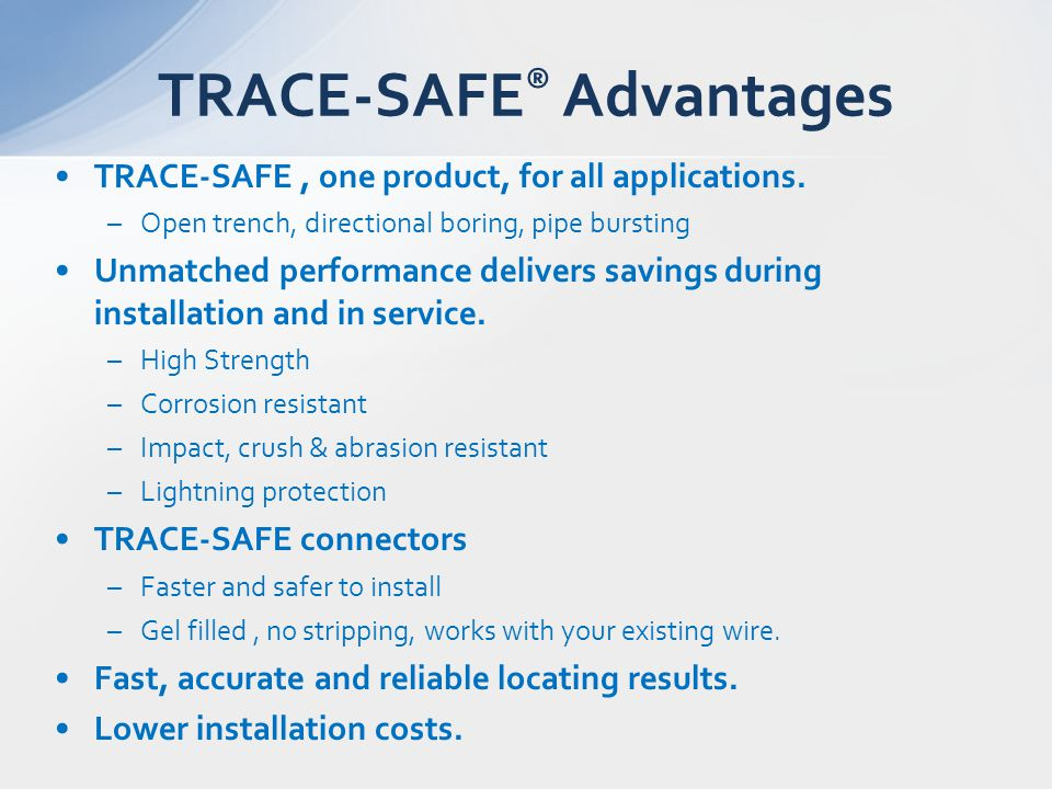 TRACE-SAFE, one product, for all applications. –Open trench, directional boring, pipe bursting Unmatched performance delivers savings during installat