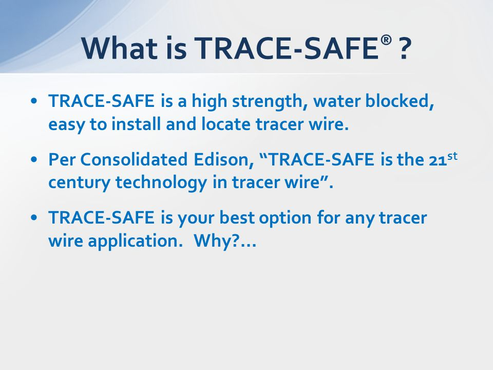 "TRACE-SAFE is a high strength, water blocked, easy to install and locate tracer wire. Per Consolidated Edison, ""TRACE-SAFE is the 21 st century techno"