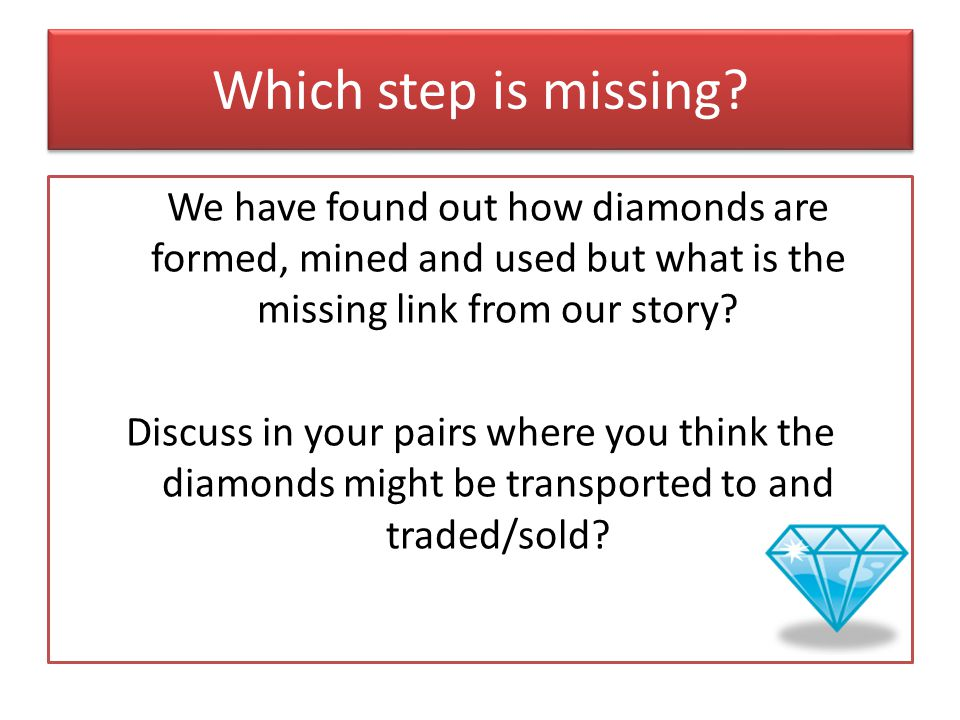 Which step is missing? We have found out how diamonds are formed, mined and used but what is the missing link from our story? Discuss in your pairs wh