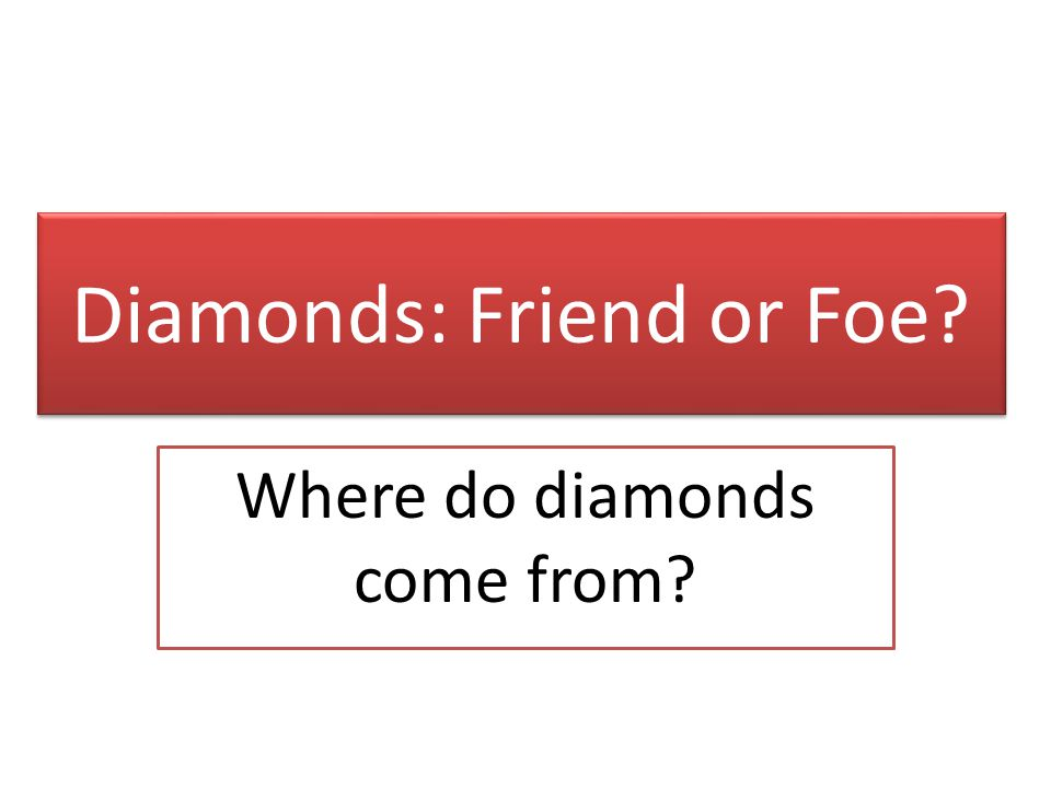 Diamonds: Friend or Foe Where do diamonds come from