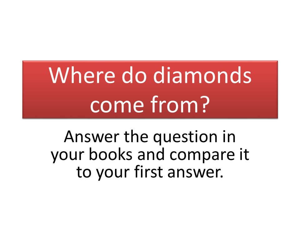 Where do diamonds come from Answer the question in your books and compare it to your first answer.