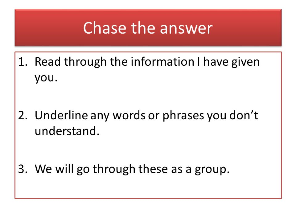 Chase the answer 1.Read through the information I have given you. 2.Underline any words or phrases you don't understand. 3.We will go through these as
