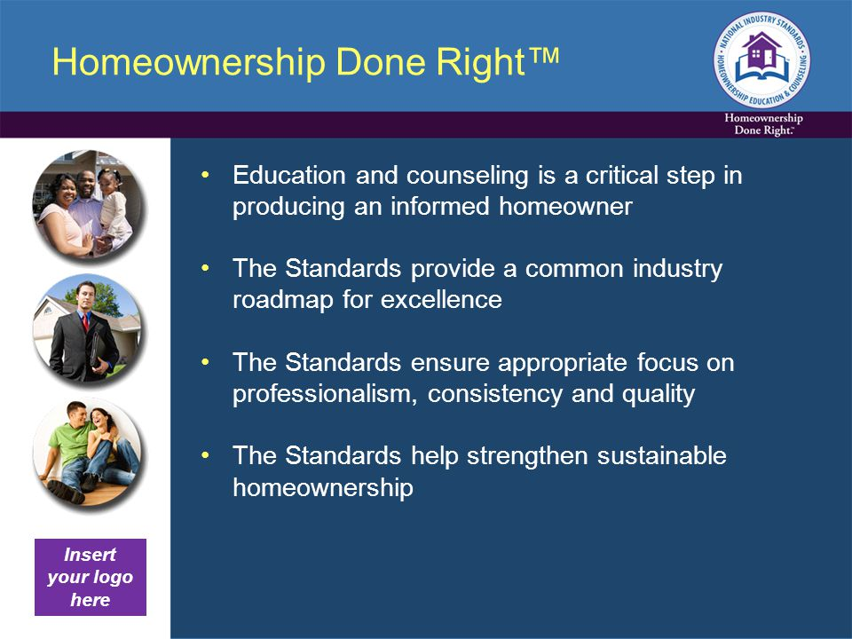 Homeownership Done Right™ Education and counseling is a critical step in producing an informed homeowner The Standards provide a common industry roadmap for excellence The Standards ensure appropriate focus on professionalism, consistency and quality The Standards help strengthen sustainable homeownership Insert your logo here