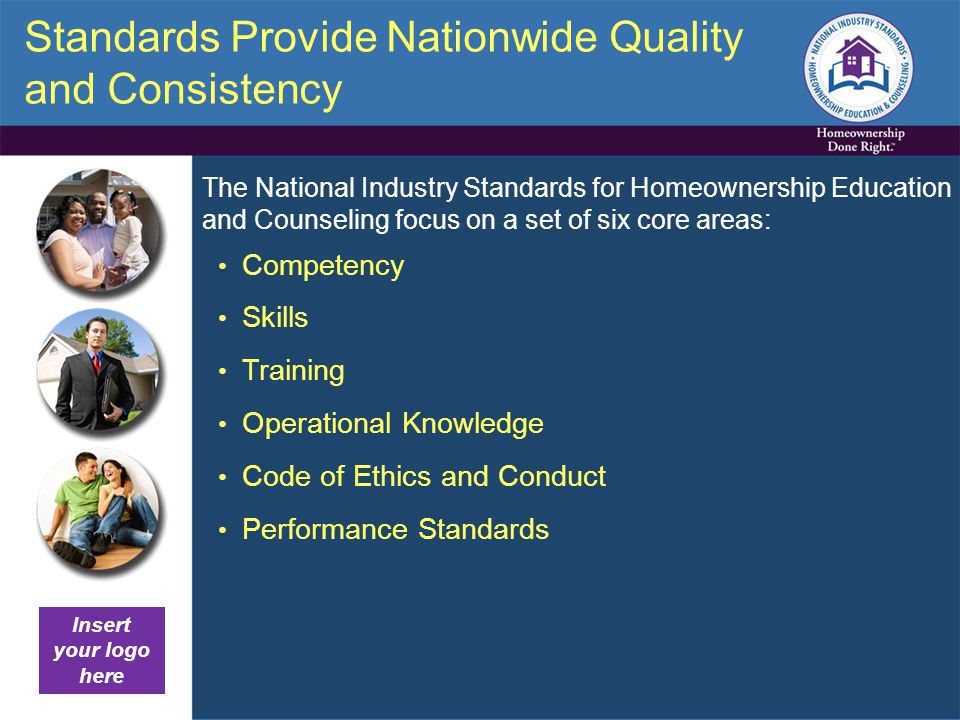 Standards Provide Nationwide Quality and Consistency Competency Skills Training Operational Knowledge Code of Ethics and Conduct Performance Standards The National Industry Standards for Homeownership Education and Counseling focus on a set of six core areas: Insert your logo here