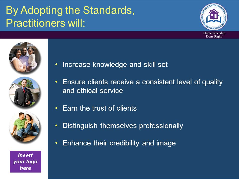 By Adopting the Standards, Practitioners will: Increase knowledge and skill set Ensure clients receive a consistent level of quality and ethical service Earn the trust of clients Distinguish themselves professionally Enhance their credibility and image Insert your logo here