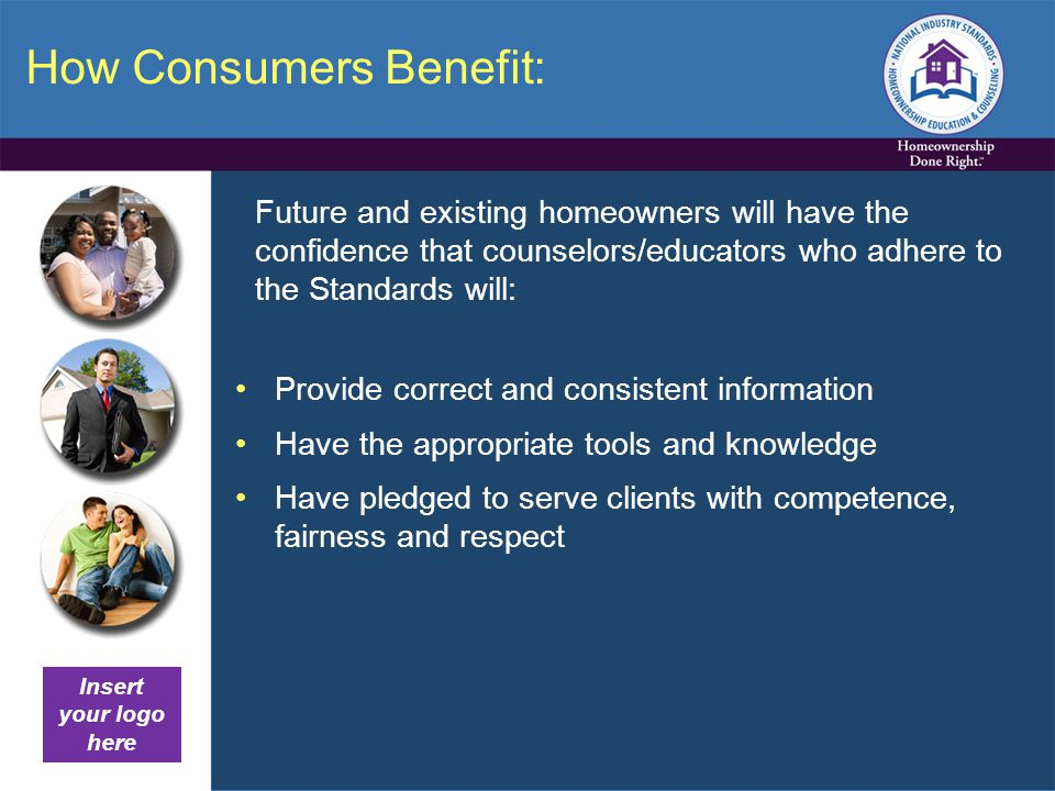 How Consumers Benefit: Future and existing homeowners will have the confidence that counselors/educators who adhere to the Standards will: Provide correct and consistent information Have the appropriate tools and knowledge Have pledged to serve clients with competence, fairness and respect Insert your logo here