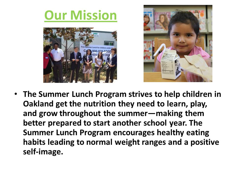 Our Mission The Summer Lunch Program strives to help children in Oakland get the nutrition they need to learn, play, and grow throughout the summer—ma