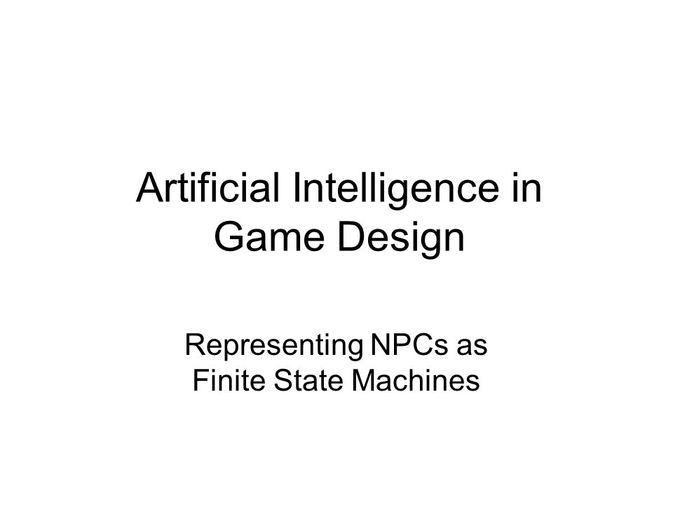 Finite State Machines Non-player character in one of several possible states –Must be some initial state That state controls actions taken by the NPC Transitions to other states caused by internal/external stimuli Current State Actions in current state Another State Stimuli Another State Stimuli