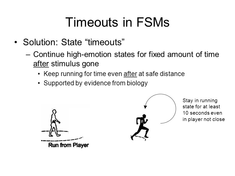 Timeouts in FSMs Solution: State timeouts –Continue high-emotion states for fixed amount of time after stimulus gone Keep running for time even after at safe distance Supported by evidence from biology Stay in running state for at least 10 seconds even in player not close