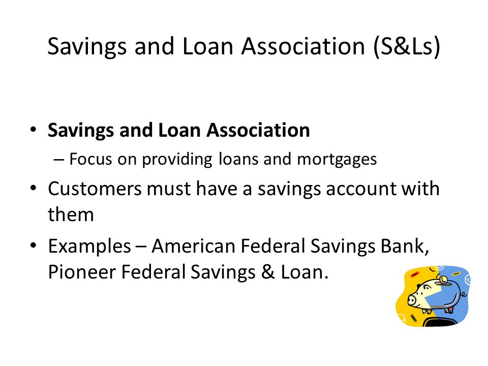 Savings and Loan Association (S&Ls) Savings and Loan Association – Focus on providing loans and mortgages Customers must have a savings account with them Examples – American Federal Savings Bank, Pioneer Federal Savings & Loan.