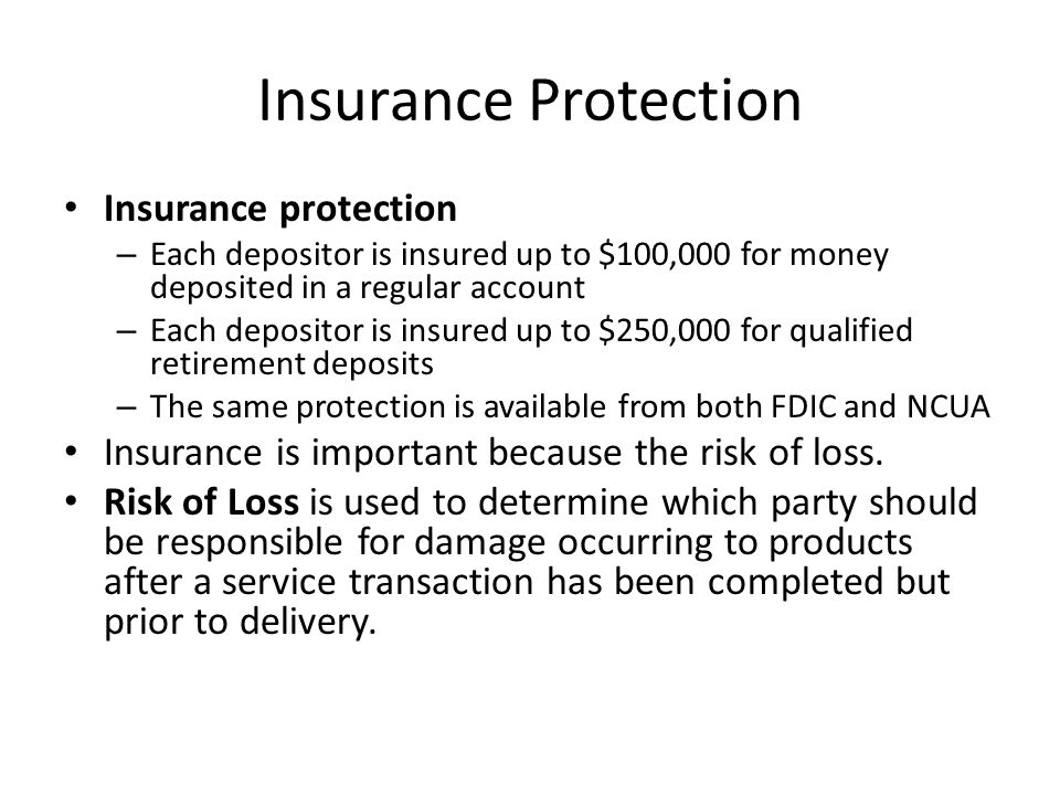Insurance Protection Insurance protection – Each depositor is insured up to $100,000 for money deposited in a regular account – Each depositor is insured up to $250,000 for qualified retirement deposits – The same protection is available from both FDIC and NCUA Insurance is important because the risk of loss.