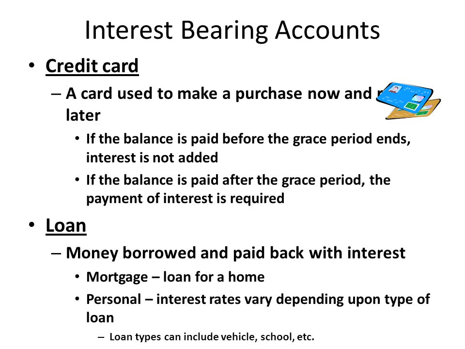 Interest Bearing Accounts Credit card – A card used to make a purchase now and repay later If the balance is paid before the grace period ends, interest is not added If the balance is paid after the grace period, the payment of interest is required Loan – Money borrowed and paid back with interest Mortgage – loan for a home Personal – interest rates vary depending upon type of loan – Loan types can include vehicle, school, etc.