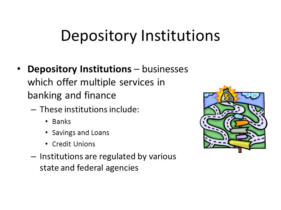 Depository Institutions Depository Institutions – businesses which offer multiple services in banking and finance – These institutions include: Banks Savings and Loans Credit Unions – Institutions are regulated by various state and federal agencies