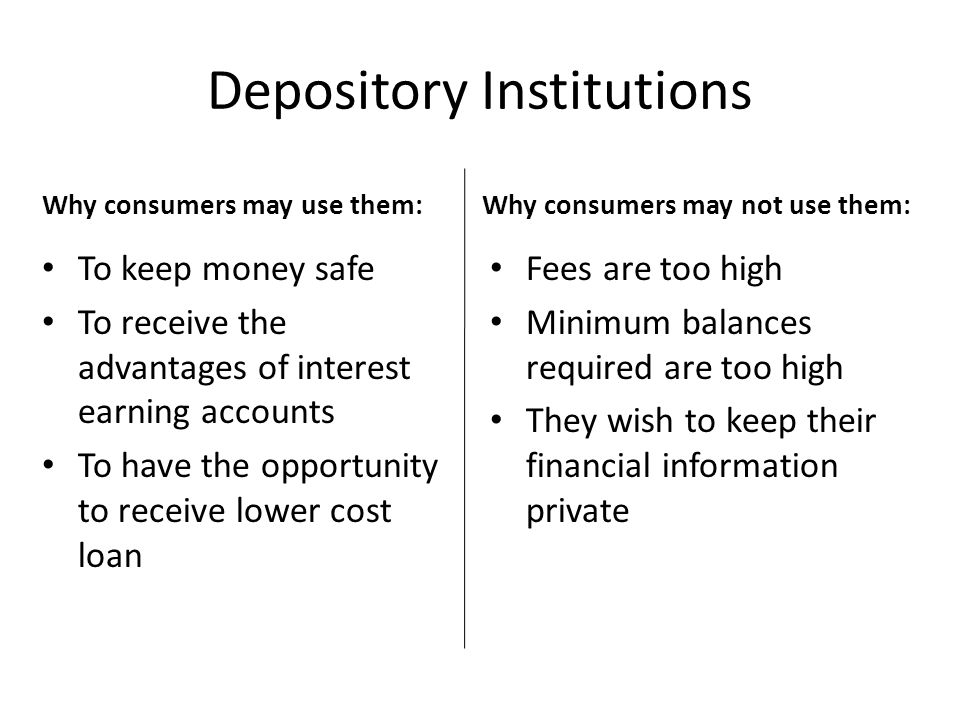 Depository Institutions Why consumers may not use them: Fees are too high Minimum balances required are too high They wish to keep their financial information private Why consumers may use them: To keep money safe To receive the advantages of interest earning accounts To have the opportunity to receive lower cost loan