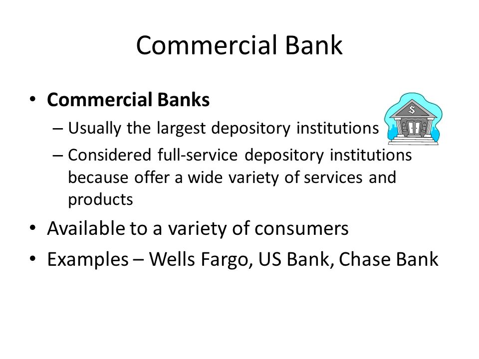 Commercial Bank Commercial Banks – Usually the largest depository institutions – Considered full-service depository institutions because offer a wide variety of services and products Available to a variety of consumers Examples – Wells Fargo, US Bank, Chase Bank