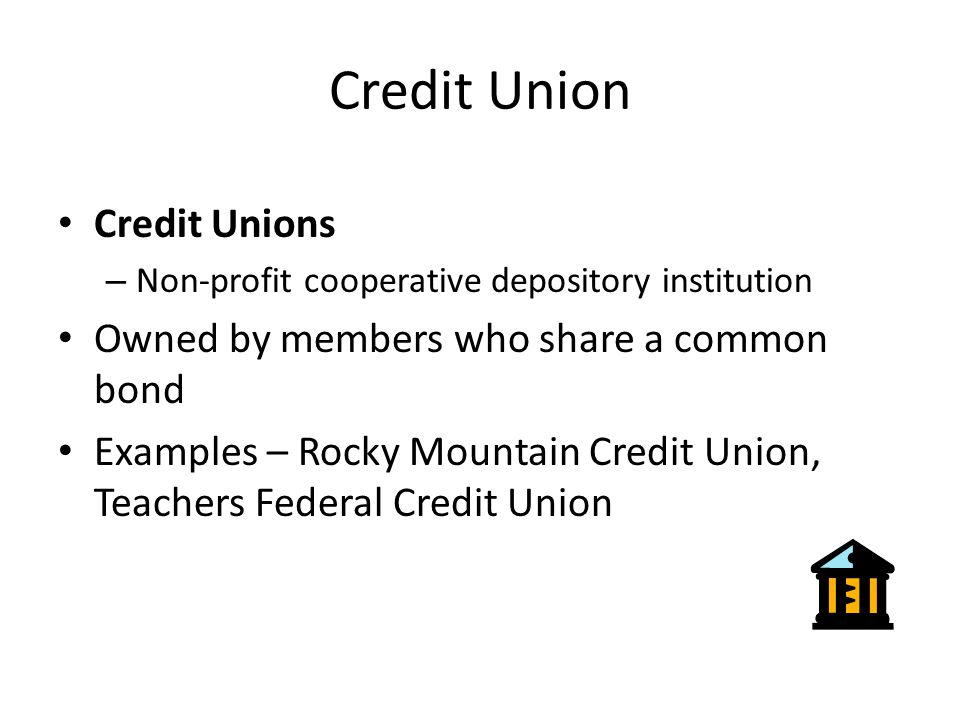 Credit Union Credit Unions – Non-profit cooperative depository institution Owned by members who share a common bond Examples – Rocky Mountain Credit Union, Teachers Federal Credit Union